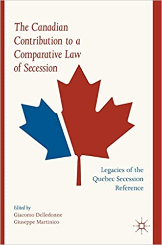 The Canadian Contribution to a Comparative Law of Secession Legacies of the Quebec Secession Reference