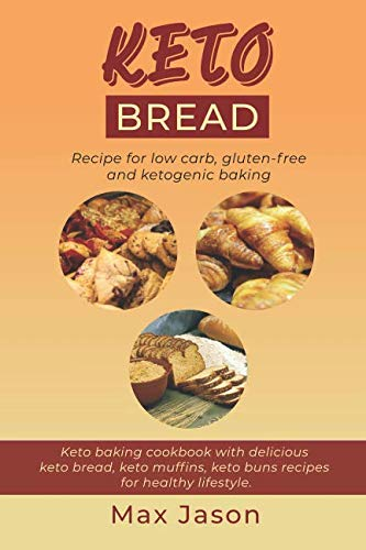 KETO BREAD: Recipe for Low Carb, Gluten-free and Ketogenic Baking. (Keto baking cookbook with delicious keto bread, keto muffins, keto buns recipes for healthy lifestyle). by Max Jason