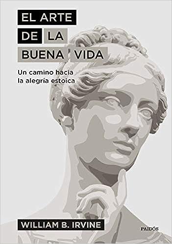 El arte de la buena vida: Un camino hacia la alegría estoica: Amazon.es:  Irvine, William B., Rodríguez Esteban, Antonio Francisco: Libros