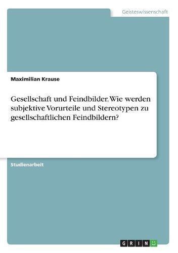 Gesellschaft Und Feindbilder. Wie Werden Subjektive Vorurteile Und Stereotypen Zu Gesellschaftlichen Feindbildern? (German Edition)