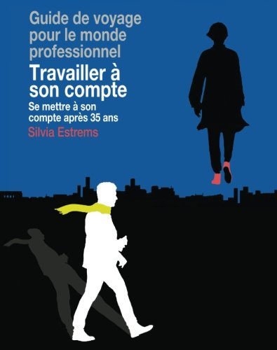 Travailler à son compte: Se mettre à son compte après 35 ans (French Edition)