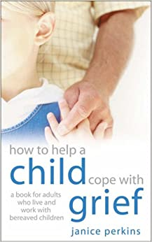 How to Help a Child Cope with Grief: A Book for Adults Who Live or Work with Bereaved Children