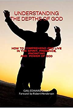 UNDERSTANDING THE DEPTHS OF GOD: How to Comprehend and Live in The Spirit, Presence, Anointing and Power of God