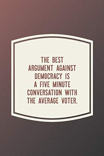 The Best Argument Against Democracy Is A Five Minute Conversation With The Average Voter.: Funny Sayings on the cover Journal 104 Lined Pages for ... Happiness Year Long Journal / Daily Notebook
