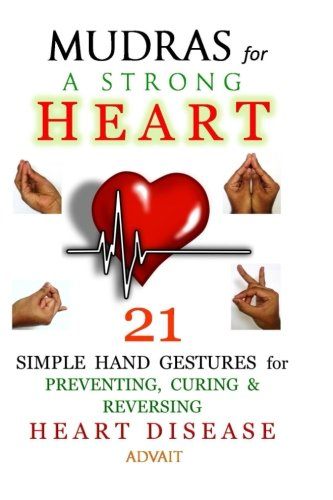 Mudras For A Strong Heart: 21 Simple Hand Gestures For Preventing, Curing & Reversing Heart Disease: [ A Holistic Approach To Preventing & Curing Heart Disease ]