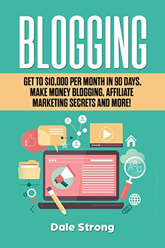 Blogging: Get to $10,000 Per Month in 90 Days, Make Money Blogging, Affiliate Marketing Secrets and More! by [Strong, Dale ]