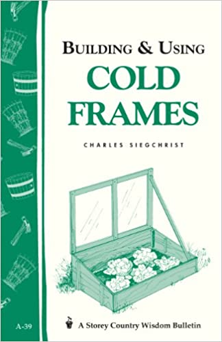 Building & Using Cold Frames: Garden Way Publishing Bulletin A-39 ...