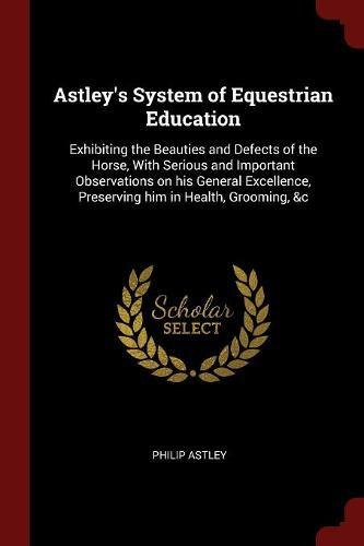 Astley's System of Equestrian Education: Exhibiting the Beauties and Defects of the Horse, With Serious and Important Observations on his General Excellence, Preserving him in Health, Grooming, &c