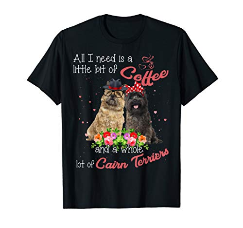 Cairn Terrier All I need Little bit of Coffee T-Shirt Dog