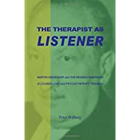 The Therapist as Listener: Martin Heidegger and the Missing Dimension of Counselling and Psychotherapy Training: Martin Heidegger and the Missing Dimension of Psychotherapy