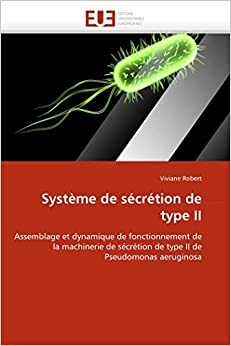 Système de sécrétion de type II: Assemblage et dynamique de fonctionnement de la machinerie de sécrétion de type II de Pseudomonas aeruginosa (Omn.Univ.Europ.) (French Edition)