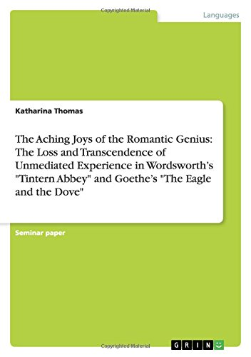 The Aching Joys of the Romantic Genius: The Loss and Transcendence of Unmediated Experience in Wordsworth's ''Tintern Abbey'' and Goethe's ''The Eagle and the Dove'' by Brand: GRIN Verlag GmbH