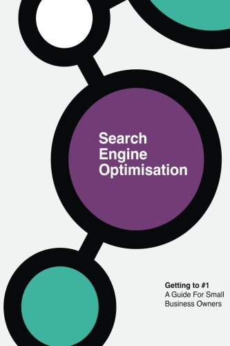 Search Engine Optimisation: Getting to #1. A Guide For Small Business Owners