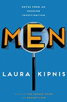 Men: Notes from an Ongoing Investigation by [Kipnis, Laura]