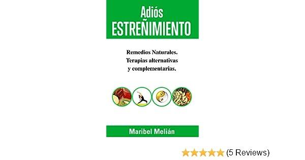 ADIÓS ESTREÑIMIENTO. Remedios Naturales, Terapias Alternativas y Complementarias: (Indicado también para naturópatas, terapeutas y estudiantes). ...
