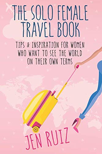 The Solo Female Travel Book: Tips and Inspiration for Women Who Want to See the World on Their Own Terms