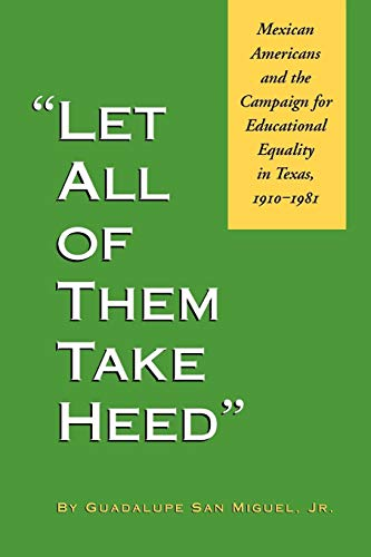 Let All of Them Take Heed: Mexican Americans and the Campaign for Educational Equality in Texas, 1910-1981 (Reville Book