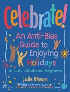 Celebrate!: An Anti-Bias Guide to Enjoying Holidays in Early Childhood Programs [Paperback] [2002] Julie Bisson