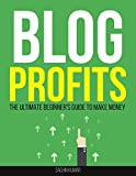 BLOG PROFITS: The Ultimate Beginner's Guide To Make Money