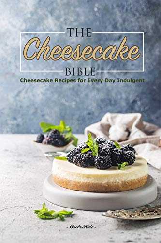 The Cheesecake Bible: Cheesecake Recipes for Every Day Indulgent by Carla Hale