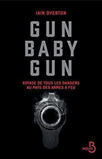 Gun baby gun : voyage de tous les dangers au pays des armes à feu, Overton, Iain