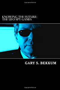 Knowing the Future: The UFO Spy Games: CIA, 9/11, UFOs, and the Extraterrestrial Presence