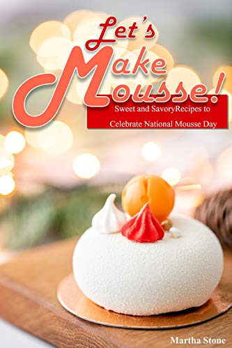 Let's Make Mousse!: Sweet and Savory Recipes to Celebrate National...