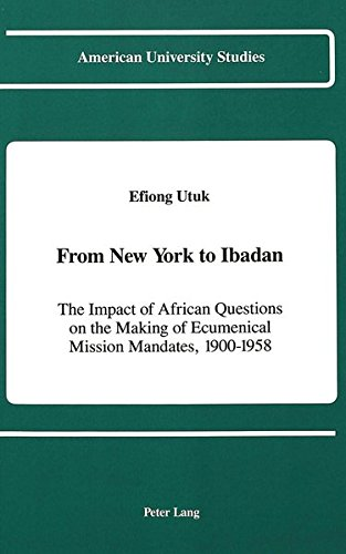 From New York to Ibadan: The Impact of African Questions on the Making of Ecumenical Mission Mandates, 1900-1958 (American University Studies) by Peter Lang Inc., International Academic Publishers
