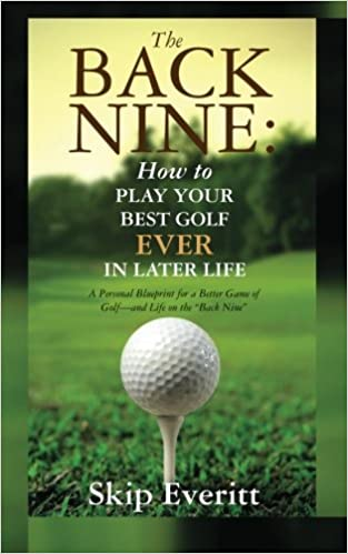 The Back Nine: How to Play Your Best Golf EVER in Later Life: A Personal Blueprint for a Better Game of Golf- and Life on the