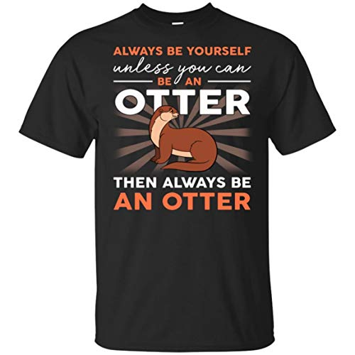 Always Be Yourself Unless You Can Be an Otter Lover Shirt - Unisex Tshirt Black