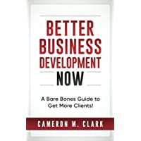 Better Business Development Now: A Bare Bones Guide to Get More Clients!