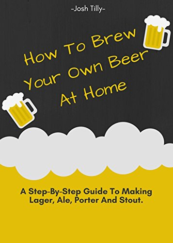 How to Brew your own Beer at Home -  A Step-By-Step Guide to Making Lager, Ale, Porter and Stout by Josh Tilly