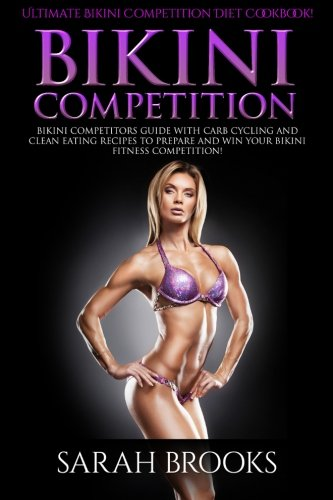 Bikini Competition - Sarah Brooks: Ultimate Bikini Competition Diet Cookbook! Bikini Competitors Guide With Carb Cycling And Clean Eating Recipes To Prepare And Win Your Bikini Fitness Competition!