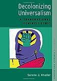 "Serene J. Khader, ""Decolonizing Universalism: A Transnational Feminist Ethic"" (Oxford UP, 2018)"