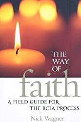The Way of Faith: A Field Guide to the Rcia Process: A Field Guide for the RCIA Process