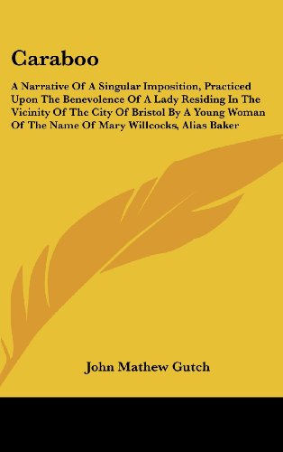 Caraboo: A Narrative Of A Singular Imposition, Practiced Upon The Benevolence Of A Lady Residing In The Vicinity Of The City Of Bristol By A Young Woman Of The Name Of Mary Willcocks, Alias Baker