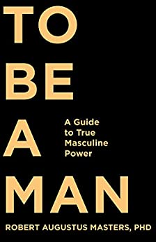 To Be a Man: A Guide to True Masculine Power by [Masters, Robert Augustus]