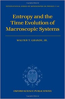 Entropy and the Time Evolution of Macroscopic Systems (International Series of Monographs on Physics)