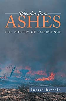 Splendor from Ashes: The Poetry of Emergence by [Rizzolo, Ingrid]