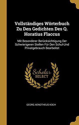 Vollständiges Wörterbuch Zu Den Gedichten Des Q. Horatius Flaccus: Mit Besonderer Berücksichtigung Der Schwierigeren Stellen Für Den Schul-Und Privatgebrauch Bearbeitet