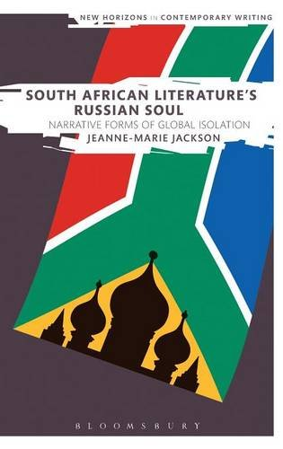 South African Literature's Russian Soul: Narrative Forms of Global Isolation (New Horizons in Contemporary Writing)