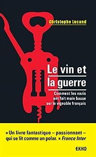 Le vin et la guerre : comment les nazis ont fait main basse sur le vignoble français, Lucand, Christophe