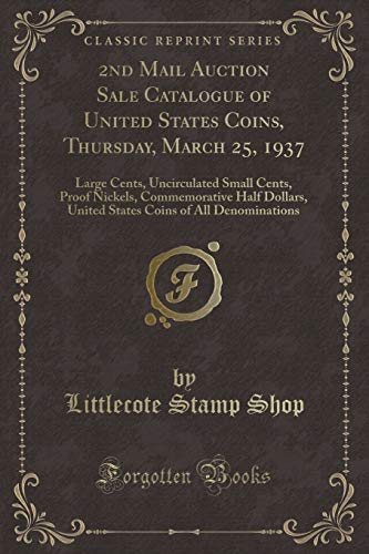 2nd Mail Auction Sale Catalogue of United States Coins, Thursday, March 25, 1937: Large Cents, Uncirculated Small Cents, Proof Nickels, Commemorative ... Coins of All Denominations (Classic Reprint)