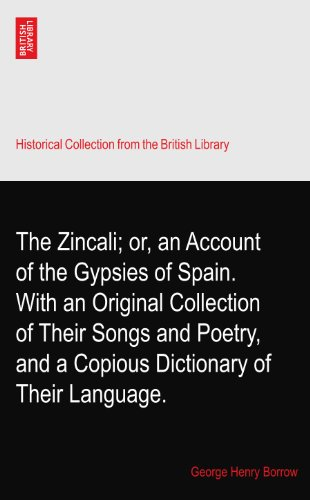 The Zincali; or, an Account of the Gypsies of Spain. With an Original Collection of Their Songs and Poetry, and a Copious Dictionary of Their Language. by The British Library