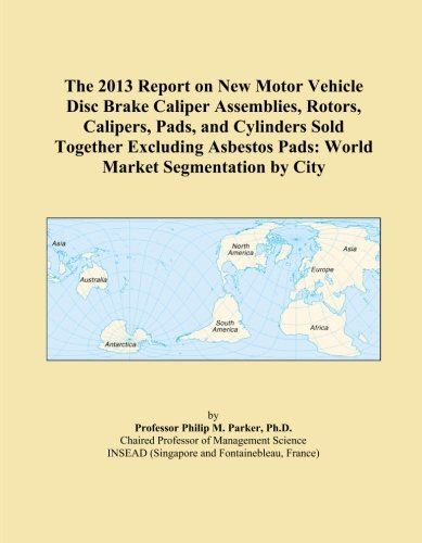 The 2013 Report on New Motor Vehicle Disc Brake Caliper Assemblies, Rotors, Calipers, Pads, and Cylinders Sold Together Excluding Asbestos Pads: World Market Segmentation by City