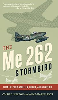 The Me 262 Stormbird: From the Pilots Who Flew, Fought, and Survived It by [Heaton, Colin D., Lewis, Anne-Marie, Czypionka, Jorg, Tillman, Barrett]