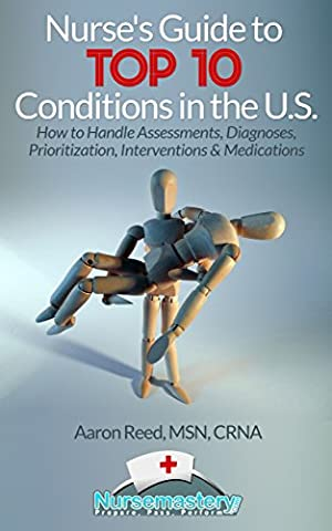 Nurse's Guide to TOP 10 Conditions in the U.S.: How to Handle Assessments, Diagnoses, Prioritization, Interventions & Medications