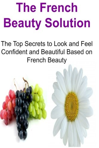 The French Beauty Solution: The Top Secrets to Look and Feel Confident and Beautiful Based on French Beauty: French Beauty, French Beauty Solution, French Beauty Secret, Beauty Secrets,Beauty Solution