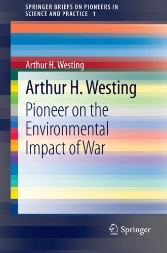 Arthur H. Westing: Pioneer on the Environmental Impact of War (SpringerBriefs on Pioneers in Science and Practice) by Springer