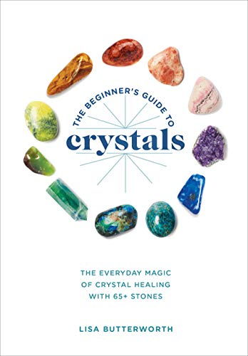 The Beginner's Guide to Crystals: The Everyday Magic of Crystal Healing, with 65+ Stones